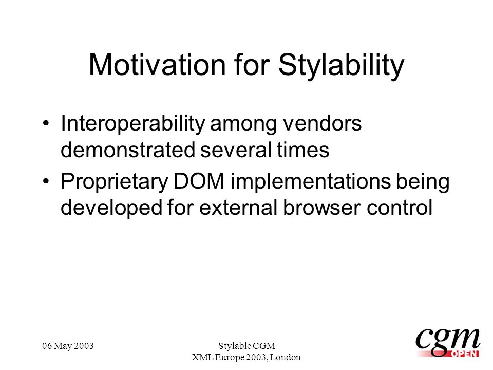 06 May 2003Stylable CGM XML Europe 2003, London Motivation for Stylability Interoperability among vendors demonstrated several times Proprietary DOM implementations being developed for external browser control