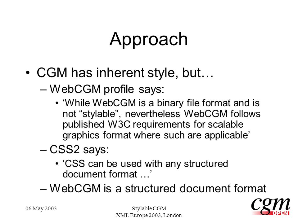 06 May 2003Stylable CGM XML Europe 2003, London Approach CGM has inherent style, but… –WebCGM profile says: While WebCGM is a binary file format and is not stylable, nevertheless WebCGM follows published W3C requirements for scalable graphics format where such are applicable –CSS2 says: CSS can be used with any structured document format … –WebCGM is a structured document format