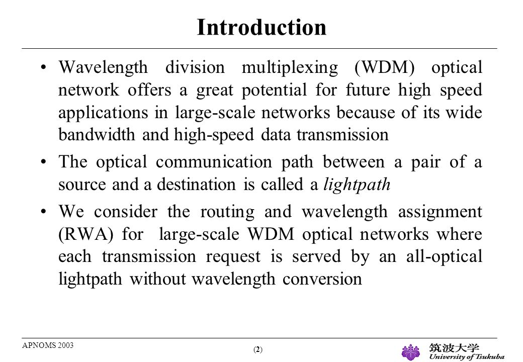 (2)(2) APNOMS 2003 Introduction Wavelength division multiplexing (WDM) optical network offers a great potential for future high speed applications in