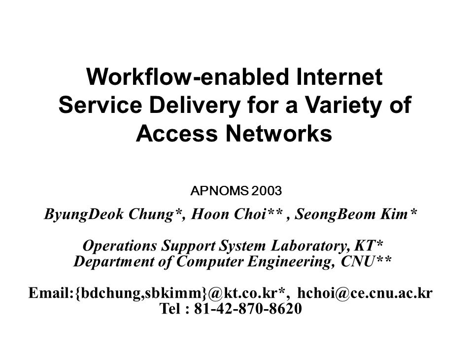 Workflow-enabled Internet Service Delivery for a Variety of Access Networks ByungDeok Chung*, Hoon Choi**, SeongBeom Kim* Operations Support System Laboratory, KT* Department of Computer Engineering, CNU** Email:{bdchung,sbkimm}@kt.co.kr*, hchoi@ce.cnu.ac.kr Tel : 81-42-870-8620 APNOMS 2003