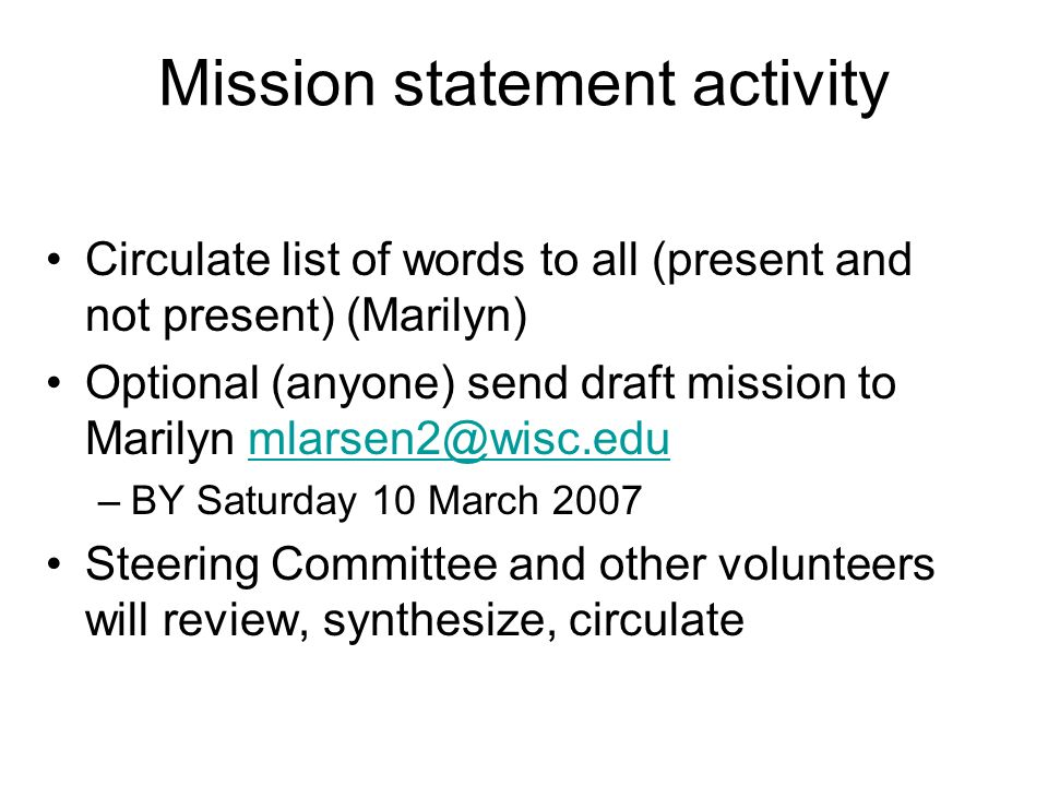 Mission statement activity Circulate list of words to all (present and not present) (Marilyn) Optional (anyone) send draft mission to Marilyn –BY Saturday 10 March 2007 Steering Committee and other volunteers will review, synthesize, circulate