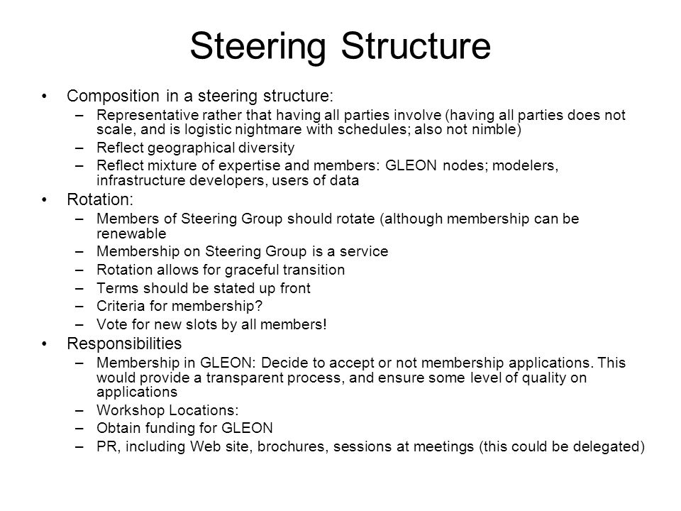 Steering Structure Composition in a steering structure: –Representative rather that having all parties involve (having all parties does not scale, and is logistic nightmare with schedules; also not nimble) –Reflect geographical diversity –Reflect mixture of expertise and members: GLEON nodes; modelers, infrastructure developers, users of data Rotation: –Members of Steering Group should rotate (although membership can be renewable –Membership on Steering Group is a service –Rotation allows for graceful transition –Terms should be stated up front –Criteria for membership.
