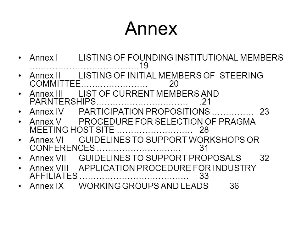 Annex Annex ILISTING OF FOUNDING INSTITUTIONAL MEMBERS …………………………………19 Annex IILISTING OF INITIAL MEMBERS OF STEERING COMMITTEE……………………20 Annex III LIST OF CURRENT MEMBERS AND PARNTERSHIPS…………………………….21 Annex IVPARTICIPATION PROPOSITIONS ……………23 Annex VPROCEDURE FOR SELECTION OF PRAGMA MEETING HOST SITE ………………………28 Annex VI GUIDELINES TO SUPPORT WORKSHOPS OR CONFERENCES …………………………31 Annex VIIGUIDELINES TO SUPPORT PROPOSALS32 Annex VIII APPLICATION PROCEDURE FOR INDUSTRY AFFILIATES …………………………………33 Annex IX WORKING GROUPS AND LEADS36