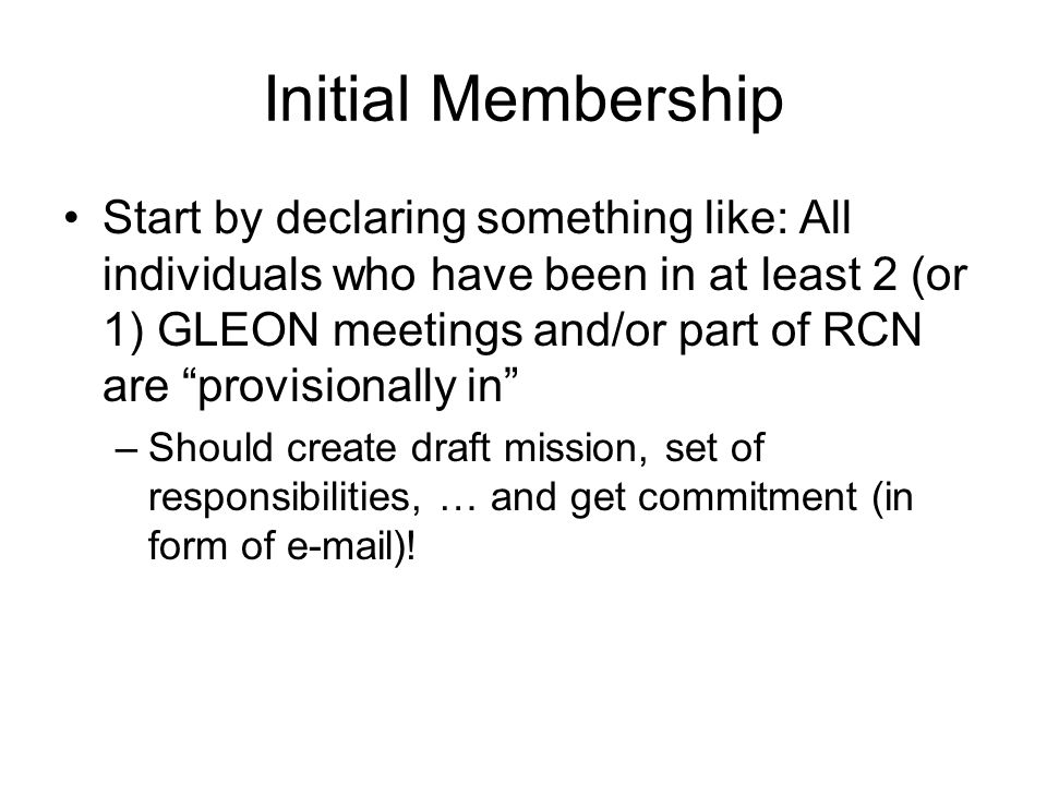 Initial Membership Start by declaring something like: All individuals who have been in at least 2 (or 1) GLEON meetings and/or part of RCN are provisionally in –Should create draft mission, set of responsibilities, … and get commitment (in form of  )!