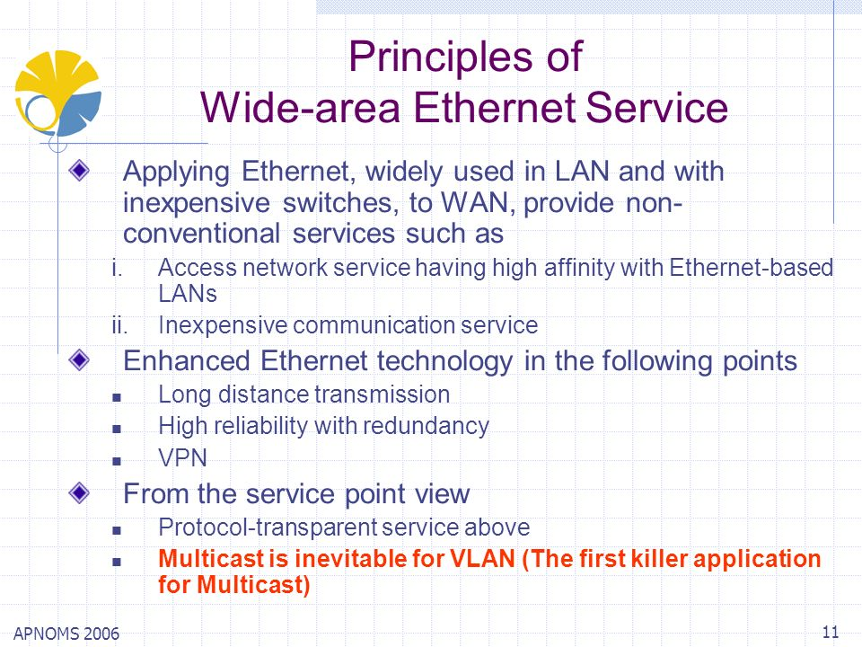 APNOMS 2006 11 Principles of Wide-area Ethernet Service Applying Ethernet, widely used in LAN and with inexpensive switches, to WAN, provide non- conv