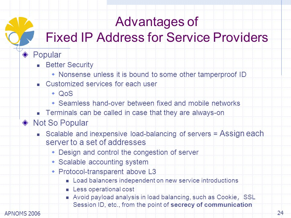 APNOMS 2006 24 Advantages of Fixed IP Address for Service Providers Popular Better Security Nonsense unless it is bound to some other tamperproof ID C