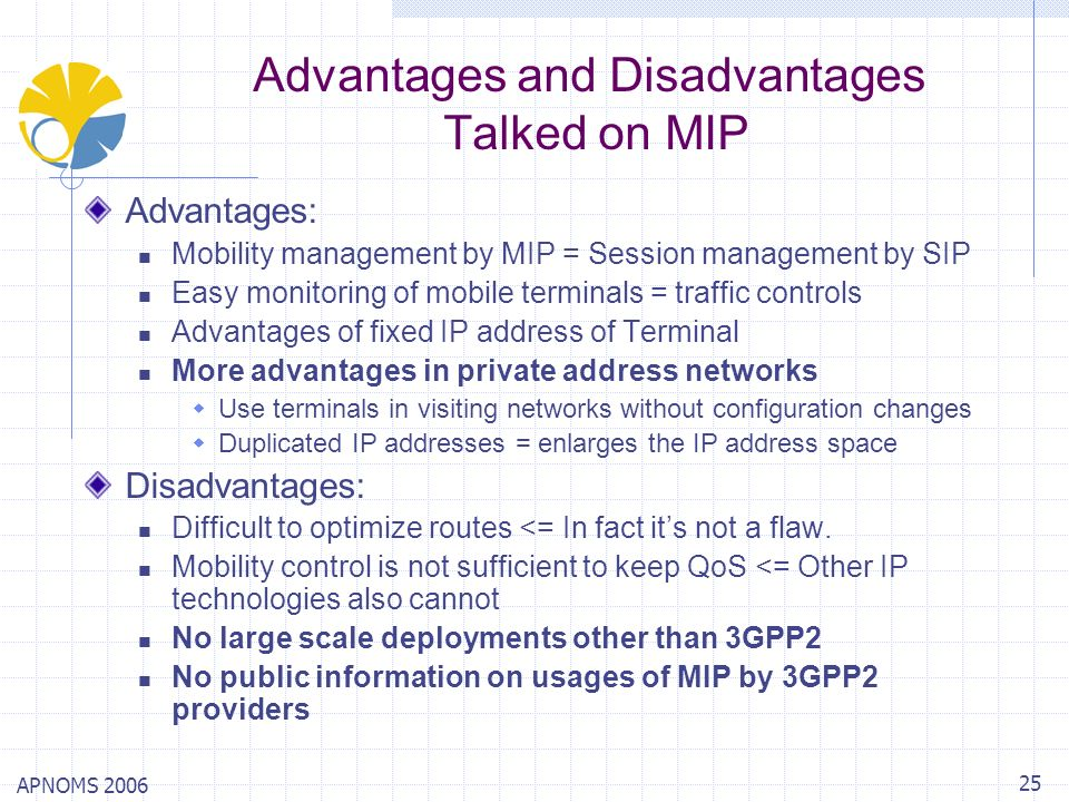 APNOMS 2006 25 Advantages and Disadvantages Talked on MIP Advantages: Mobility management by MIP = Session management by SIP Easy monitoring of mobile