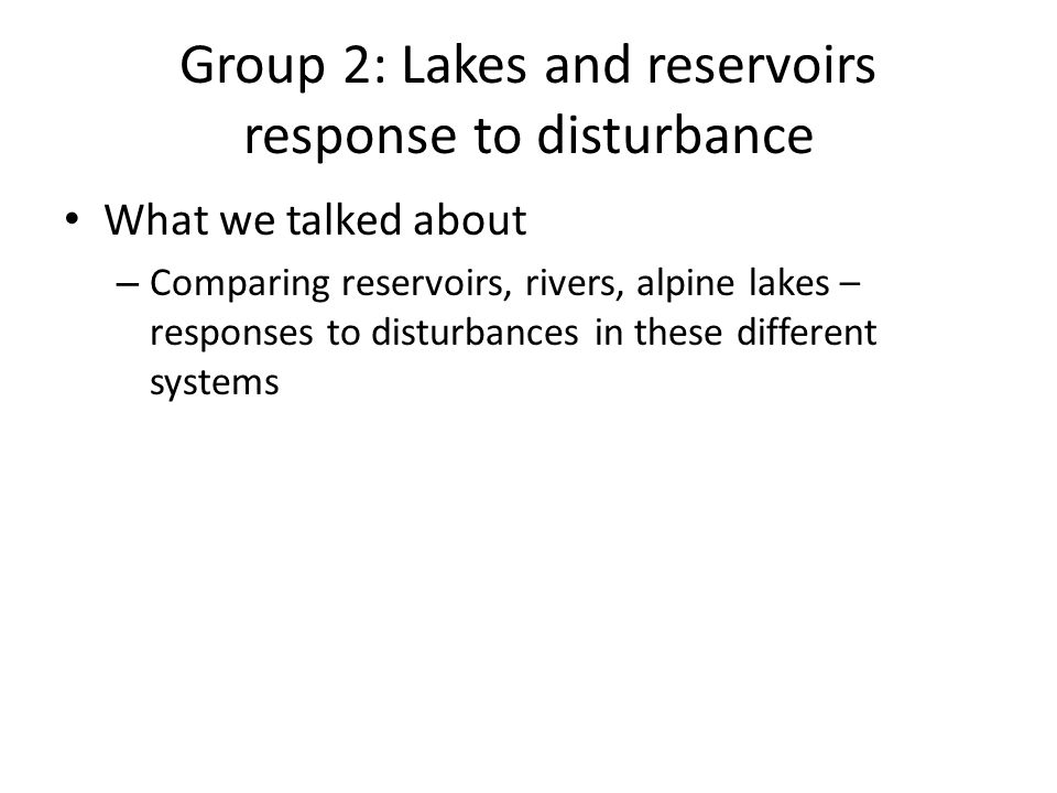 Group 2: Lakes and reservoirs response to disturbance What we talked about – Comparing reservoirs, rivers, alpine lakes – responses to disturbances in