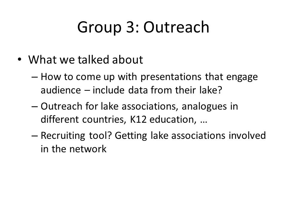 Group 3: Outreach What we talked about – How to come up with presentations that engage audience – include data from their lake.