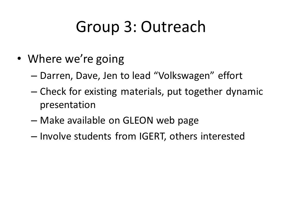 Group 3: Outreach Where were going – Darren, Dave, Jen to lead Volkswagen effort – Check for existing materials, put together dynamic presentation – Make available on GLEON web page – Involve students from IGERT, others interested