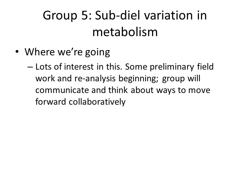 Group 5: Sub-diel variation in metabolism Where were going – Lots of interest in this.