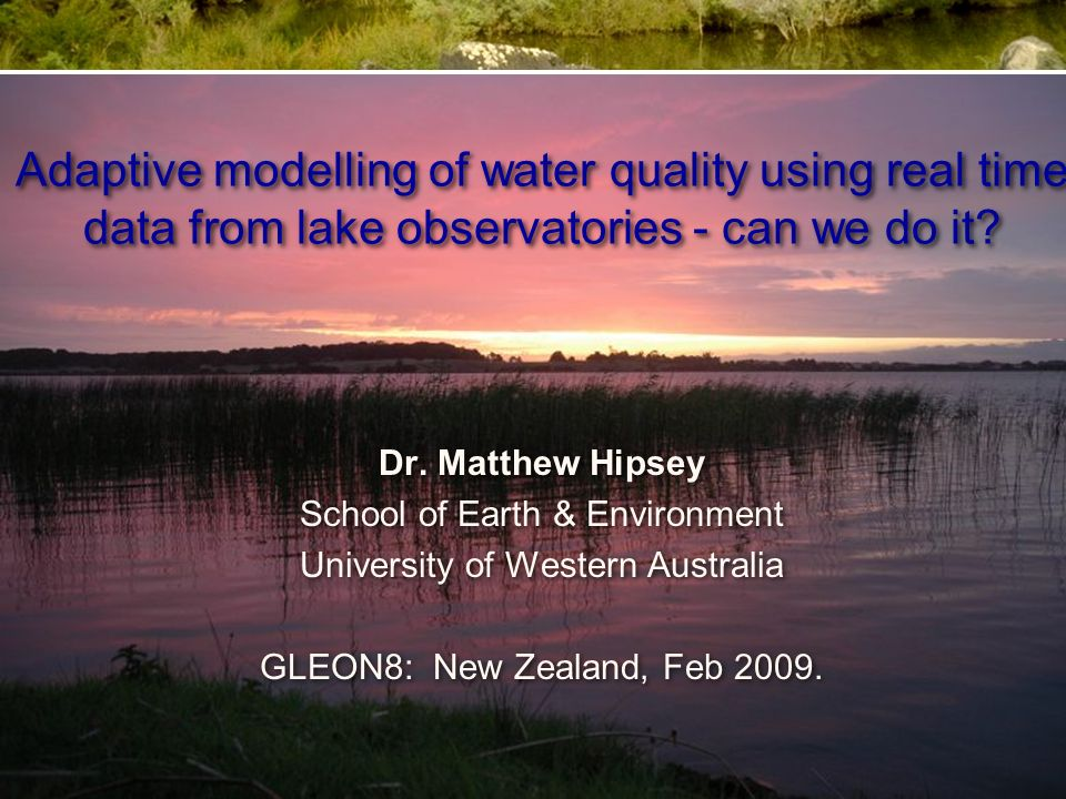 Adaptive modelling of water quality using real time data from lake observatories - can we do it? Dr. Matthew Hipsey School of Earth & Environment Univ