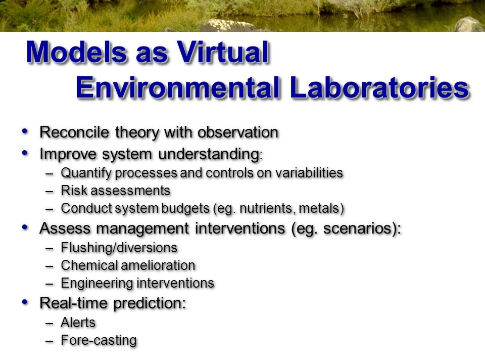 Models as Virtual Environmental Laboratories Reconcile theory with observation Improve system understanding : –Quantify processes and controls on vari