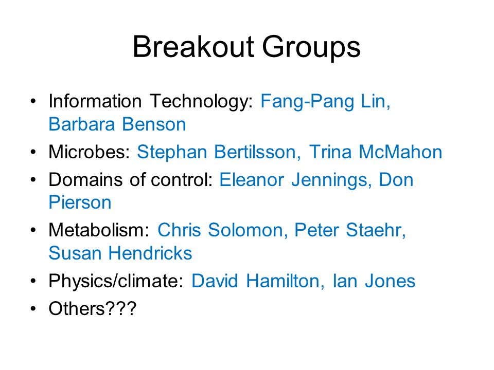Breakout Groups Information Technology: Fang-Pang Lin, Barbara Benson Microbes: Stephan Bertilsson, Trina McMahon Domains of control: Eleanor Jennings, Don Pierson Metabolism: Chris Solomon, Peter Staehr, Susan Hendricks Physics/climate: David Hamilton, Ian Jones Others???