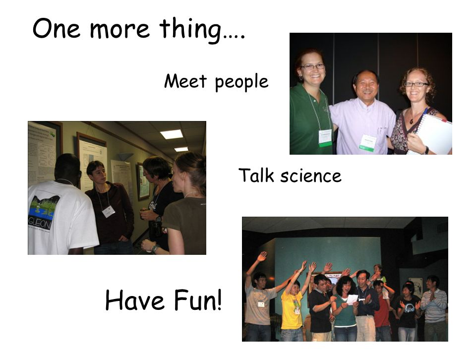 One more thing…. Meet people Talk science Have Fun!