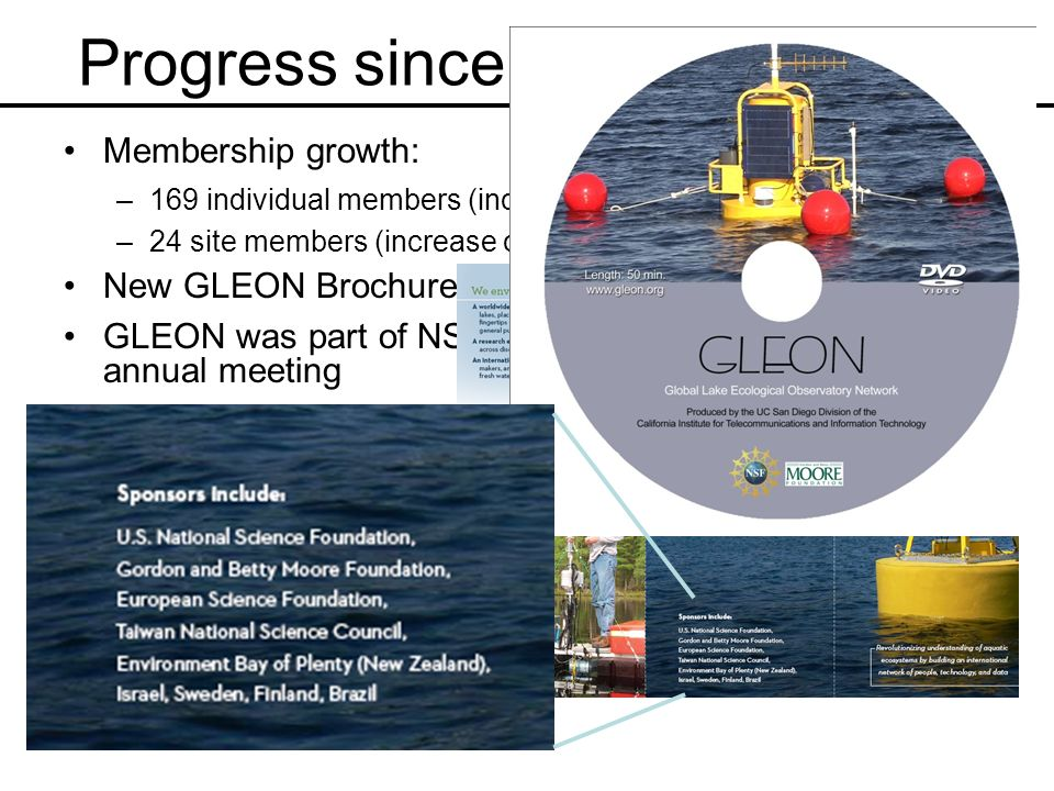 Progress since GLEON 8 (cont.) Membership growth: –169 individual members (increase of 34 since New Zealand) –24 site members (increase of 2 since New Zealand) New GLEON Brochure GLEON was part of NSF promotion at 2009 AAAS annual meeting GLEON involved in PASEO project in Argentina (March 2009) GLEON/PRAGMA collaboration in remote sensing GLEON Documentary to aired on UCSD TV and UC-TV (dvds available upon request) CI-team: developed web page interface for GLEON/citizen scientists