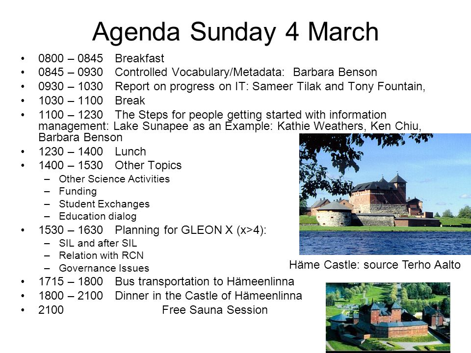 Agenda Sunday 4 March 0800 – 0845Breakfast 0845 – 0930Controlled Vocabulary/Metadata: Barbara Benson 0930 – 1030Report on progress on IT: Sameer Tilak and Tony Fountain, 1030 – 1100Break 1100 – 1230The Steps for people getting started with information management: Lake Sunapee as an Example: Kathie Weathers, Ken Chiu, Barbara Benson 1230 – 1400Lunch 1400 – 1530Other Topics –Other Science Activities –Funding –Student Exchanges –Education dialog 1530 – 1630Planning for GLEON X (x>4): –SIL and after SIL –Relation with RCN –Governance Issues 1715 – 1800Bus transportation to Hämeenlinna 1800 – 2100 Dinner in the Castle of Hämeenlinna 2100 Free Sauna Session Häme Castle: source Terho Aalto