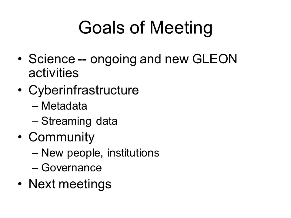 Goals of Meeting Science -- ongoing and new GLEON activities Cyberinfrastructure –Metadata –Streaming data Community –New people, institutions –Govern