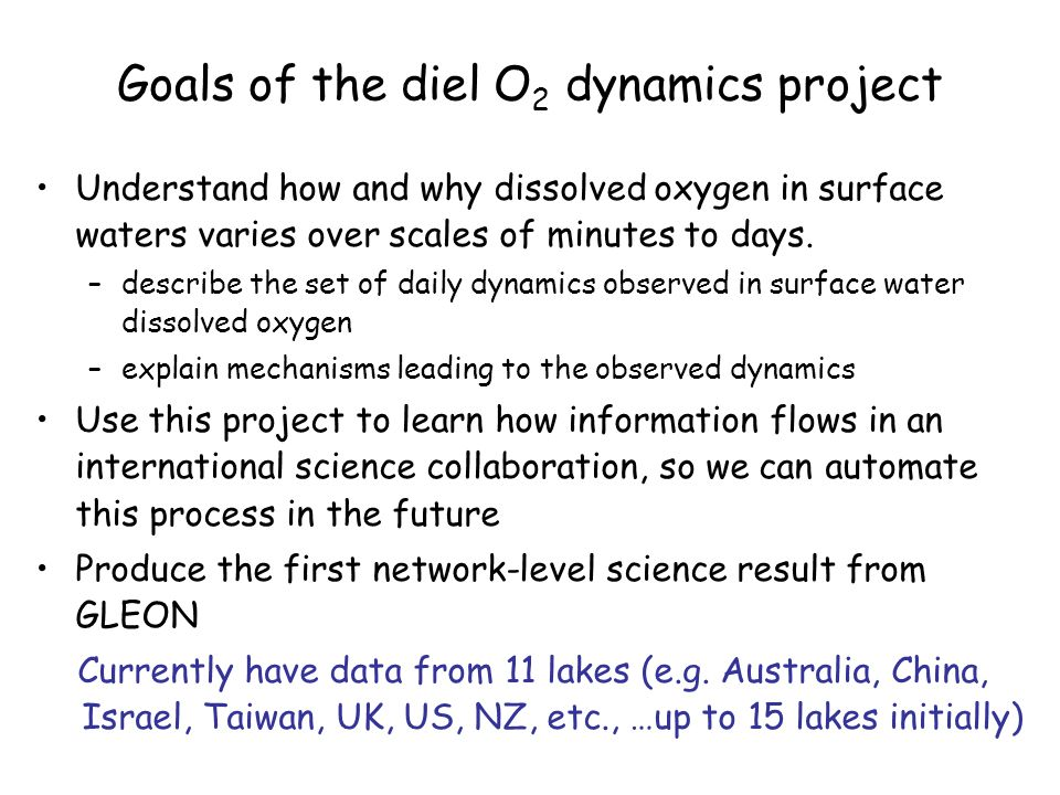 Goals of the diel O 2 dynamics project Understand how and why dissolved oxygen in surface waters varies over scales of minutes to days. –describe the