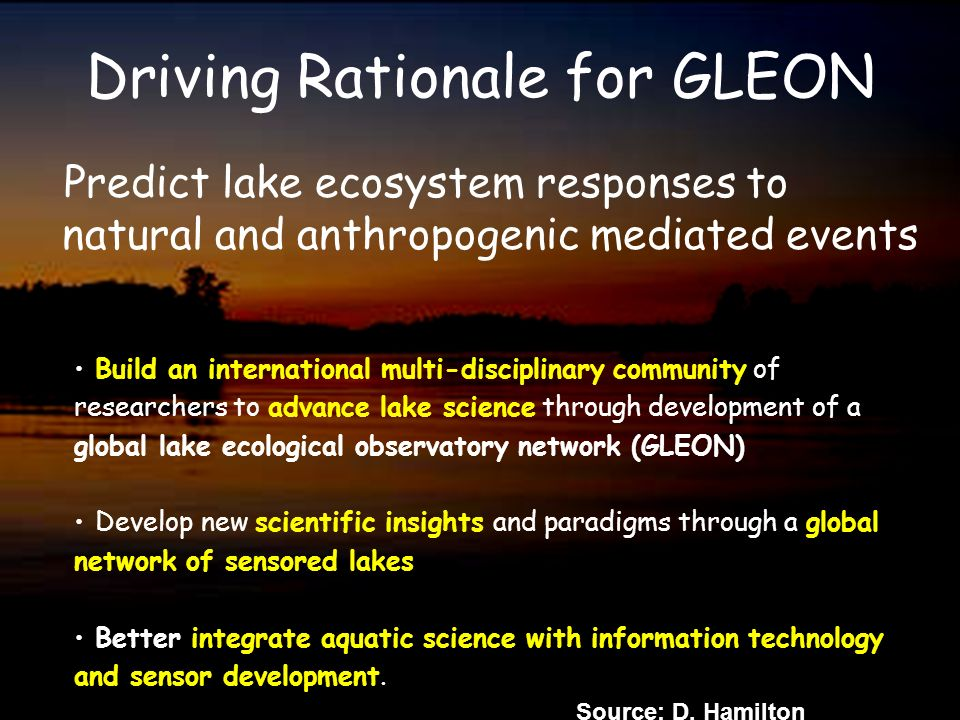 Driving Rationale for GLEON Predict lake ecosystem responses to natural and anthropogenic mediated events Build an international multi-disciplinary co