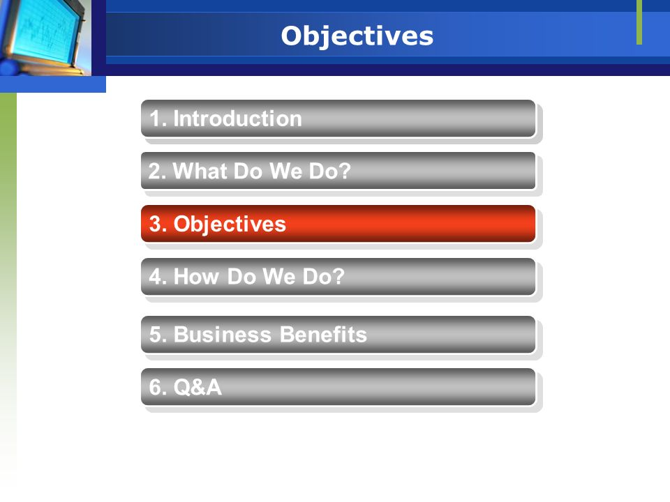 Objectives 1. Introduction 2. What Do We Do? 4. How Do We Do? 5. Business Benefits 3. Objectives 6. Q&A