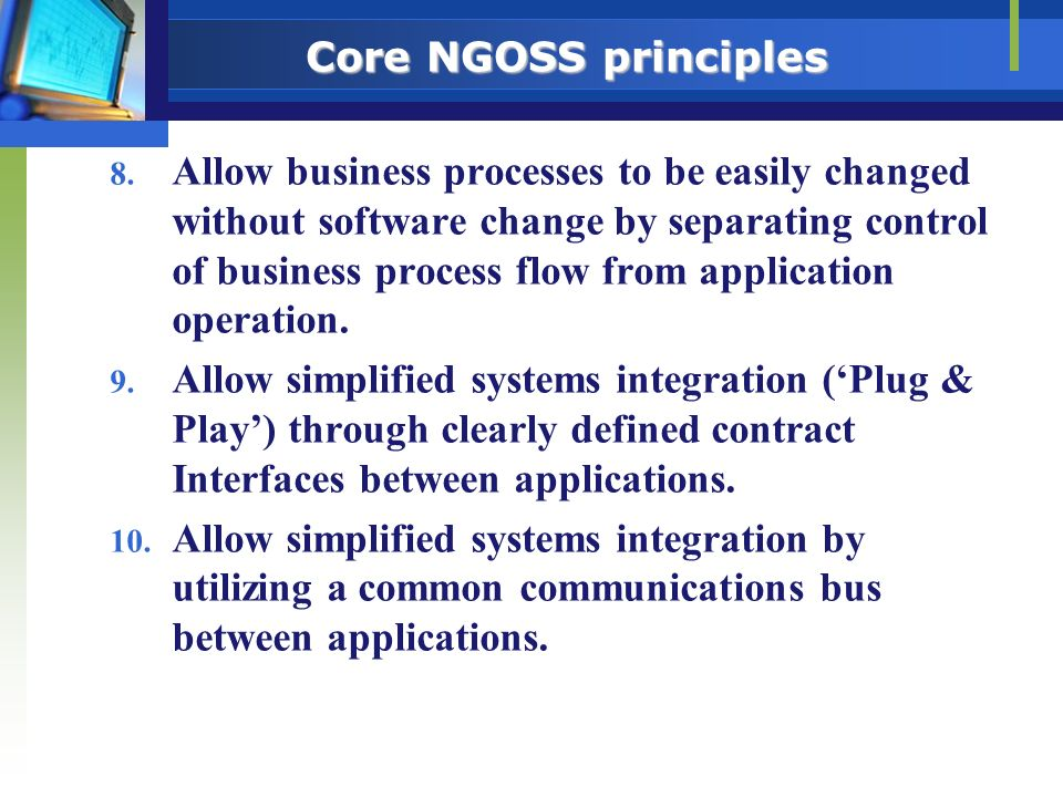 Core NGOSS principles 8. Allow business processes to be easily changed without software change by separating control of business process flow from app