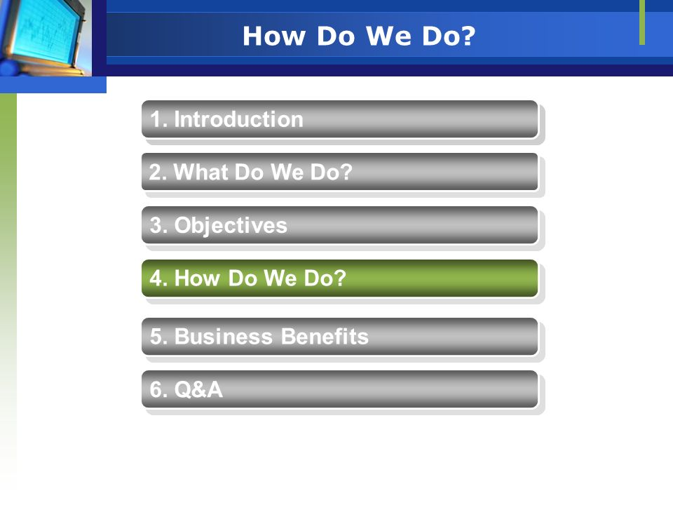 How Do We Do? 1. Introduction 2. What Do We Do? 4. How Do We Do? 5. Business Benefits 3. Objectives 6. Q&A