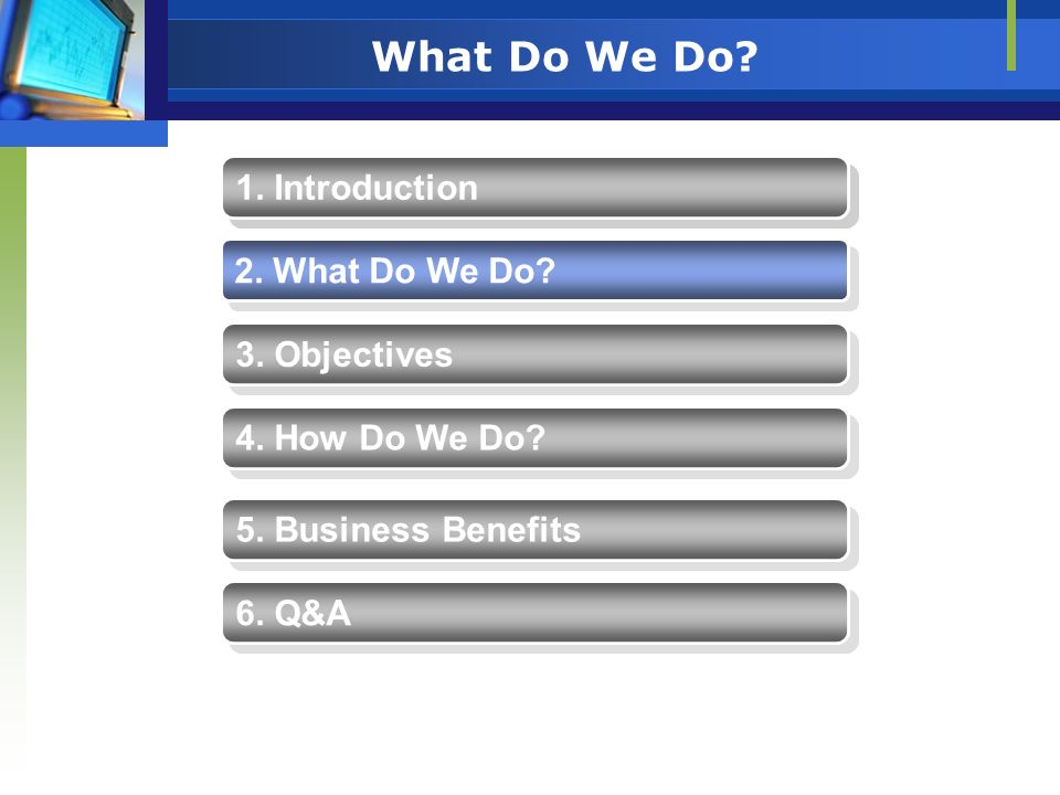 Q&A 1. Introduction 2. What Do We Do? 4. How Do We Do? 5. Business Benefits 3. Objectives 6. Q&A