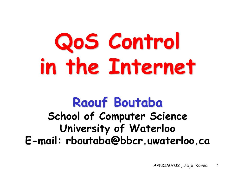 APNOMS02, Jeju, Korea1 QoS Control in the Internet Raouf Boutaba QoS Control in the Internet Raouf Boutaba School of Computer Science University of Wa