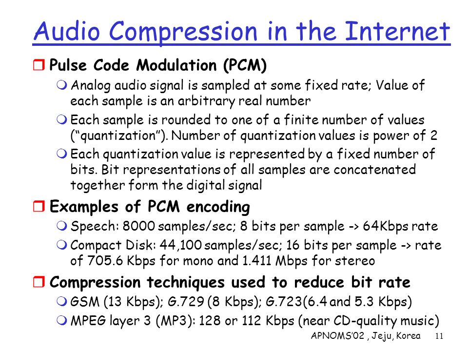 APNOMS02, Jeju, Korea11 Audio Compression in the Internet Pulse Code Modulation (PCM) Analog audio signal is sampled at some fixed rate; Value of each