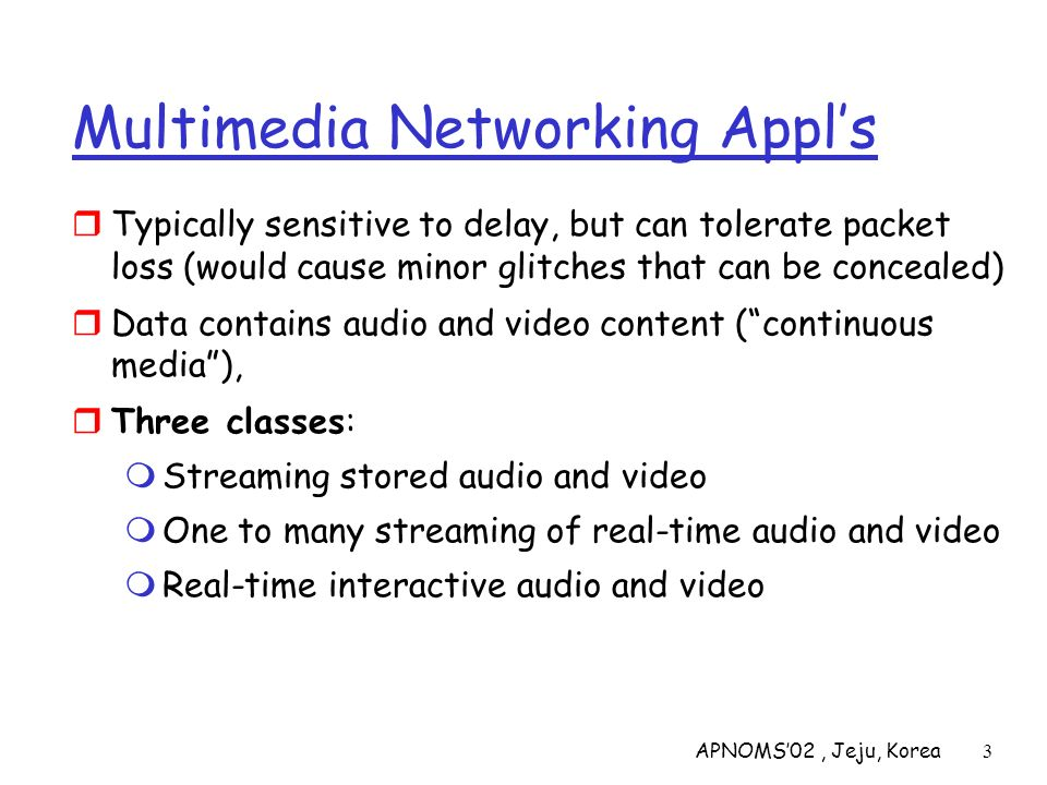 APNOMS02, Jeju, Korea3 Multimedia Networking Appls Typically sensitive to delay, but can tolerate packet loss (would cause minor glitches that can be