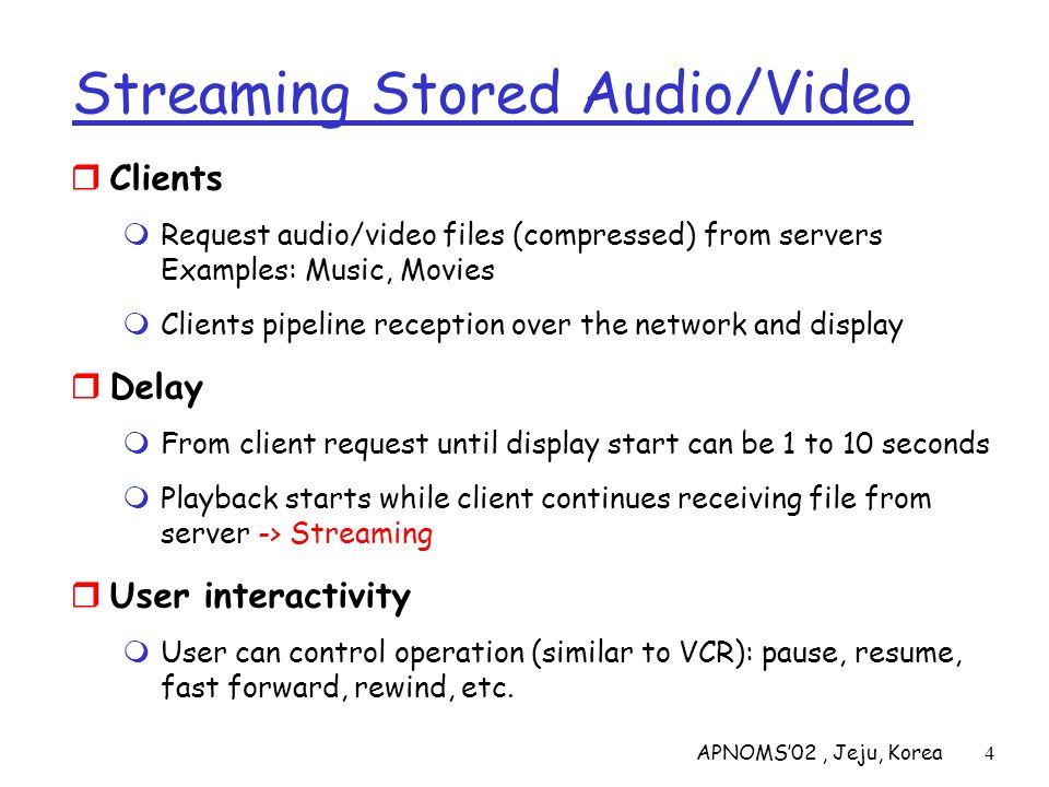 APNOMS02, Jeju, Korea4 Streaming Stored Audio/Video Clients Request audio/video files (compressed) from servers Examples: Music, Movies Clients pipeli