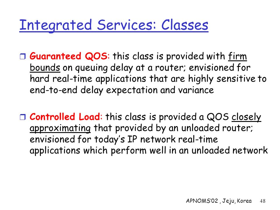 APNOMS02, Jeju, Korea48 Integrated Services: Classes Guaranteed QOS: this class is provided with firm bounds on queuing delay at a router; envisioned