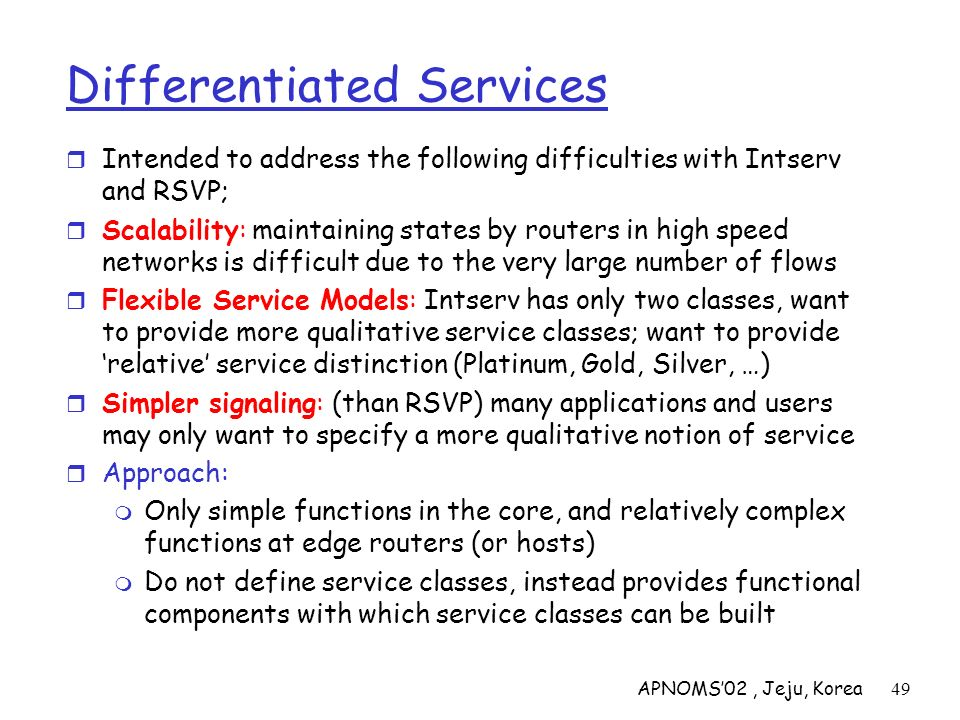 APNOMS02, Jeju, Korea49 Differentiated Services Intended to address the following difficulties with Intserv and RSVP; Scalability: maintaining states