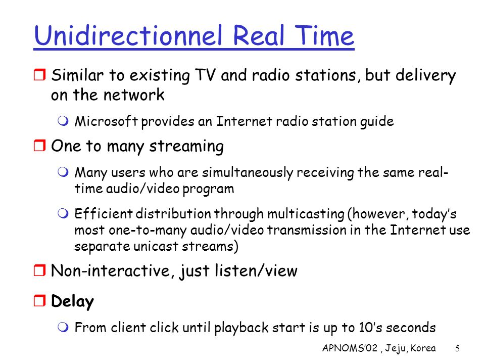 APNOMS02, Jeju, Korea6 Real-time Interactive Appls Internet Phone or video conference Delay More stringent delay requirement than Streaming and Unidirectional because of real-time nature Video: < 150 msec acceptable Audio: < 150 msec good, < 400 msec acceptable Interactivity One-to-many real-time is not interactive as users cannot pause or rewind transmission (hundreds others listening) Interactive in the sense that participants can orally and visually respond to each other in real time