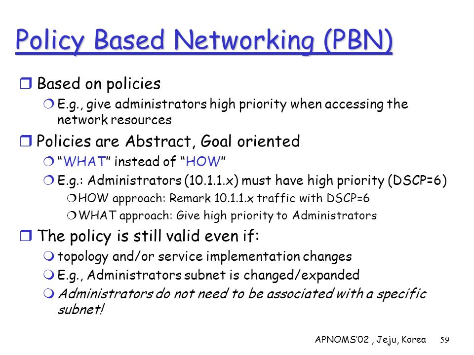 APNOMS02, Jeju, Korea59 Policy Based Networking (PBN) Based on policies E.g., give administrators high priority when accessing the network resources P