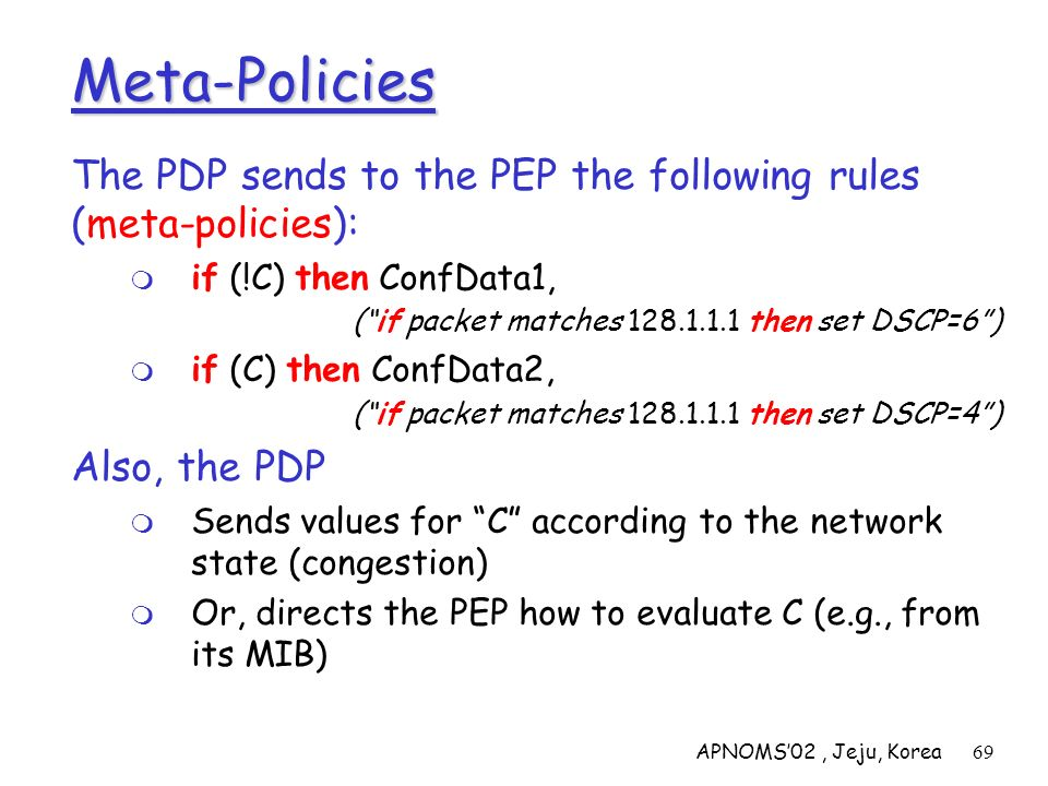 APNOMS02, Jeju, Korea69 Meta-Policies The PDP sends to the PEP the following rules (meta-policies): if (!C) then ConfData1, (if packet matches 128.1.1