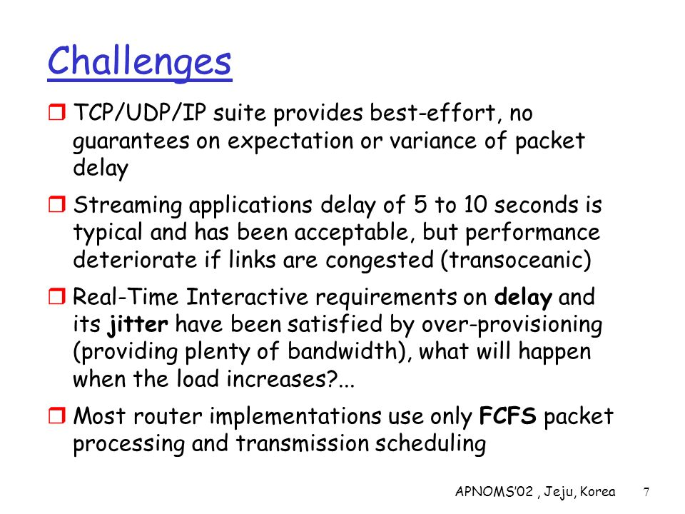 APNOMS02, Jeju, Korea48 Integrated Services: Classes Guaranteed QOS: this class is provided with firm bounds on queuing delay at a router; envisioned for hard real-time applications that are highly sensitive to end-to-end delay expectation and variance Controlled Load: this class is provided a QOS closely approximating that provided by an unloaded router; envisioned for todays IP network real-time applications which perform well in an unloaded network