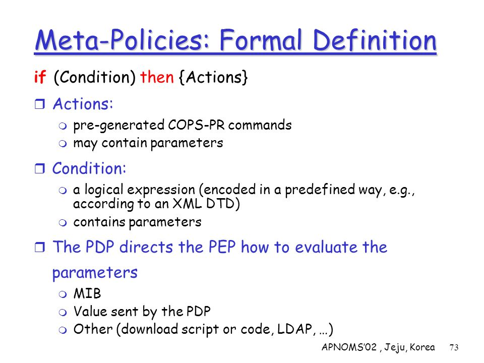 APNOMS02, Jeju, Korea73 Meta-Policies: Formal Definition if (Condition) then {Actions} Actions: pre-generated COPS-PR commands may contain parameters