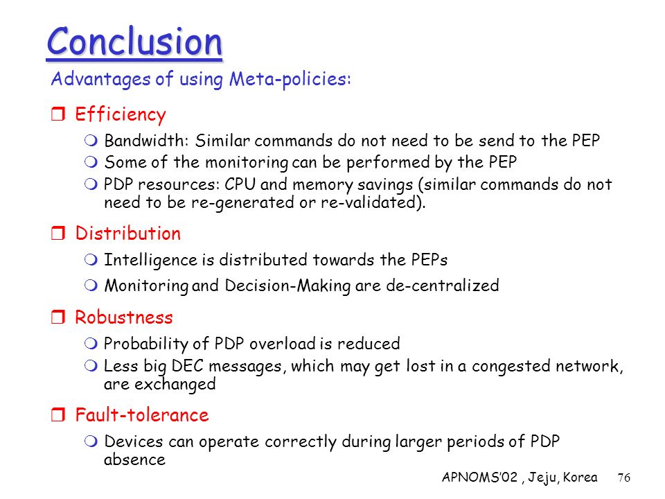 APNOMS02, Jeju, Korea76 Conclusion Advantages of using Meta-policies: Efficiency Bandwidth: Similar commands do not need to be send to the PEP Some of
