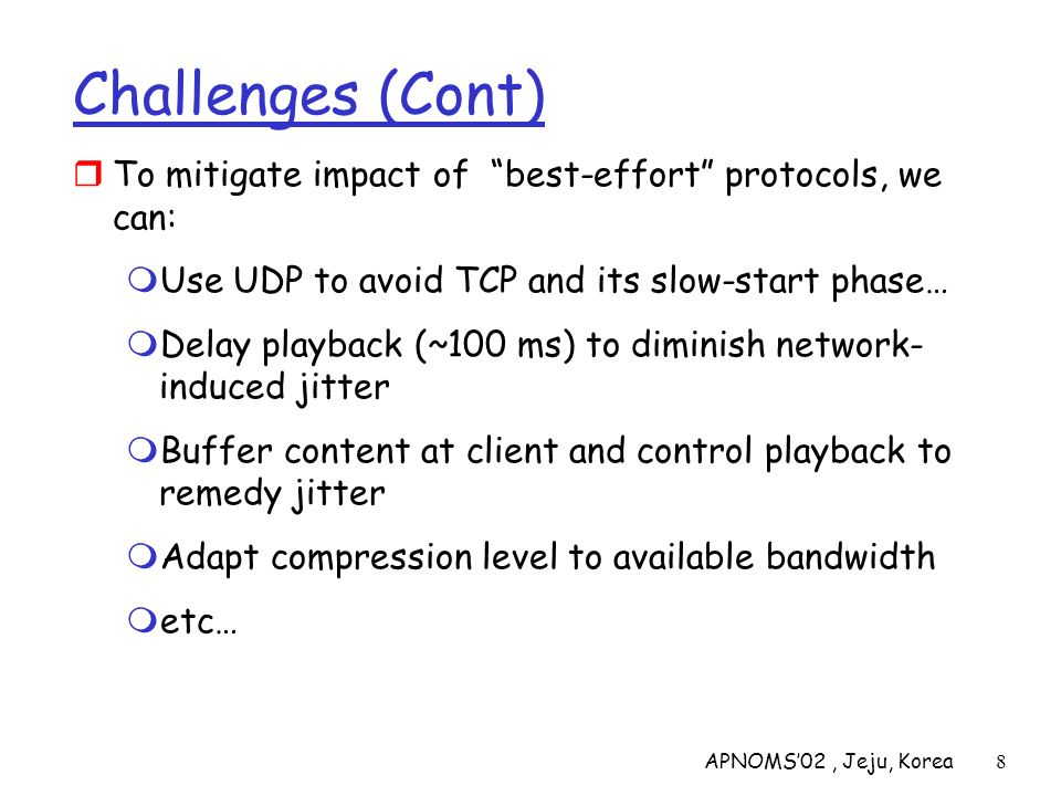 APNOMS02, Jeju, Korea9 Solution Approaches in IP Networks Just add more bandwidth and enhance caching capabilities (over-provisioning) Need major change of the protocols: Incorporate resource reservation (bandwidth, processing, buffering), and new scheduling policies Set up service level agreements with applications, monitor and enforce the agreements, charge accordingly Need moderate changes: Use small number of (possibly two) traffic classes for all packets and differentiate service accordingly Charge based on class of packets (platinum, low-budget) Network capacity is provided to ensure first class packets incur no significant delay at routers