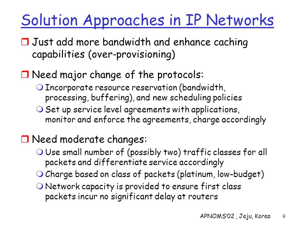 APNOMS02, Jeju, Korea50 Edge Functions At DS-capable host or first DS-capable router Classification: edge node marks packets according to classification rules to be specified (manually by admin, or by some TBD protocol) Traffic Conditioning: edge node may delay and then forward or may discard