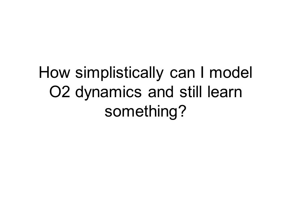 How simplistically can I model O2 dynamics and still learn something