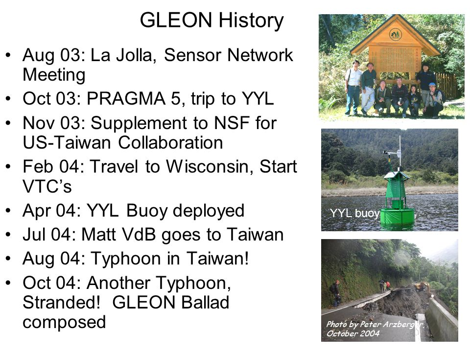 GLEON History Aug 03: La Jolla, Sensor Network Meeting Oct 03: PRAGMA 5, trip to YYL Nov 03: Supplement to NSF for US-Taiwan Collaboration Feb 04: Travel to Wisconsin, Start VTCs Apr 04: YYL Buoy deployed Jul 04: Matt VdB goes to Taiwan Aug 04: Typhoon in Taiwan.