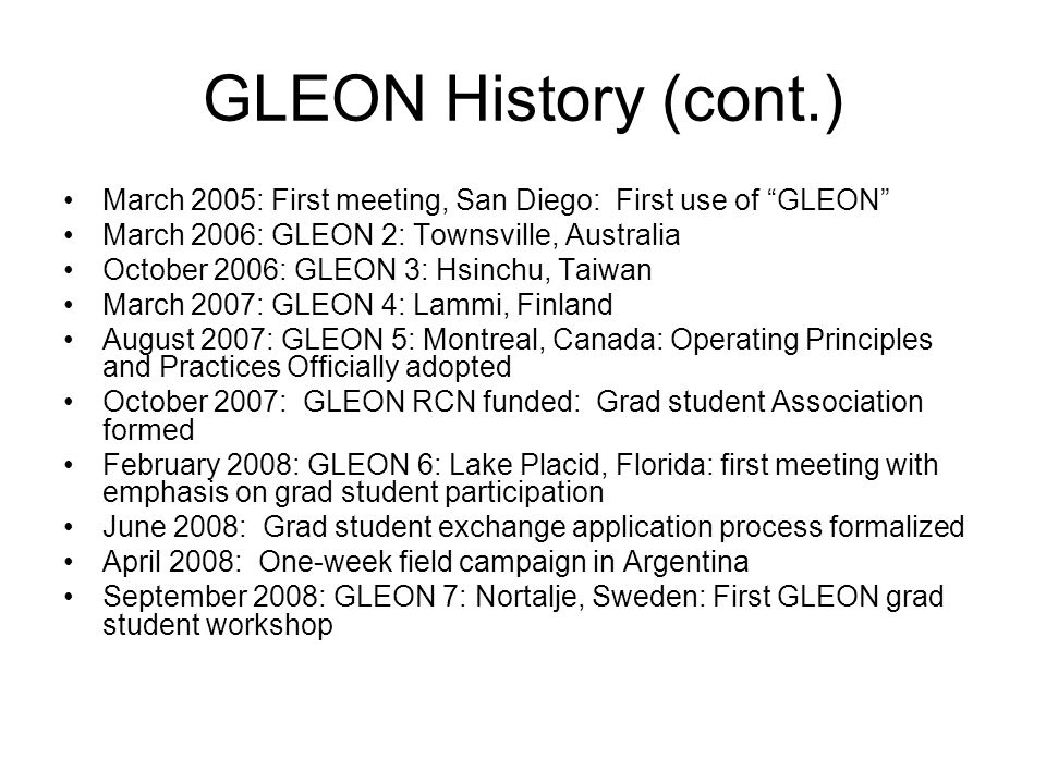 GLEON History (cont.) March 2005: First meeting, San Diego: First use of GLEON March 2006: GLEON 2: Townsville, Australia October 2006: GLEON 3: Hsinchu, Taiwan March 2007: GLEON 4: Lammi, Finland August 2007: GLEON 5: Montreal, Canada: Operating Principles and Practices Officially adopted October 2007: GLEON RCN funded: Grad student Association formed February 2008: GLEON 6: Lake Placid, Florida: first meeting with emphasis on grad student participation June 2008: Grad student exchange application process formalized April 2008: One-week field campaign in Argentina September 2008: GLEON 7: Nortalje, Sweden: First GLEON grad student workshop