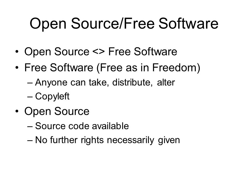 Open Source/Free Software Open Source <> Free Software Free Software (Free as in Freedom) –Anyone can take, distribute, alter –Copyleft Open Source –Source code available –No further rights necessarily given