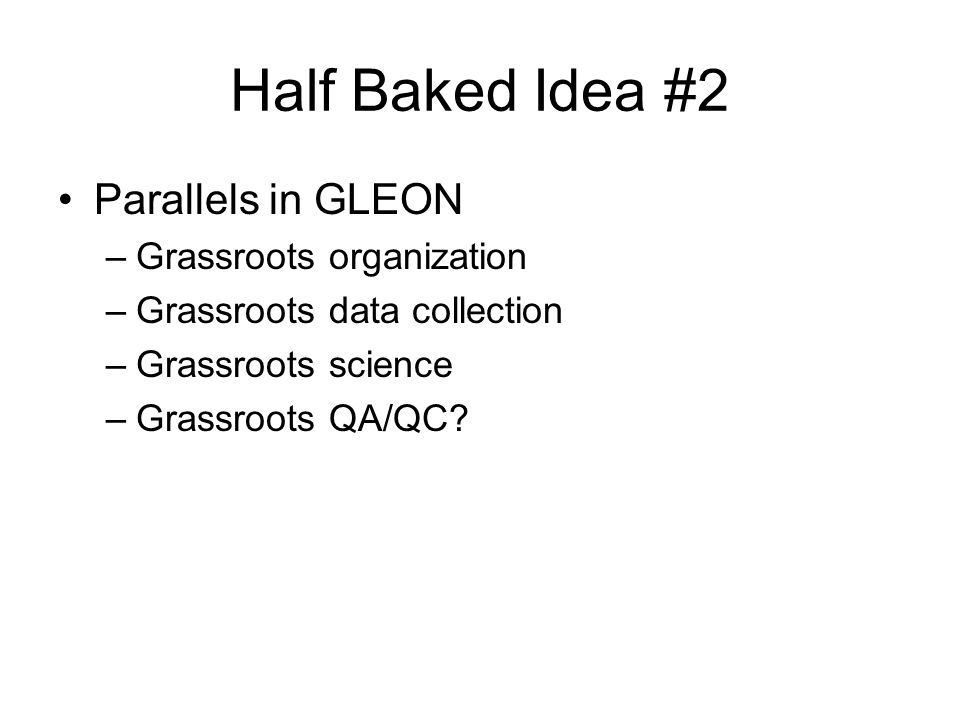 Half Baked Idea #2 Parallels in GLEON –Grassroots organization –Grassroots data collection –Grassroots science –Grassroots QA/QC?