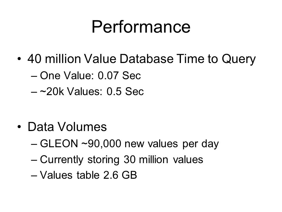 Performance 40 million Value Database Time to Query –One Value: 0.07 Sec –~20k Values: 0.5 Sec Data Volumes –GLEON ~90,000 new values per day –Current