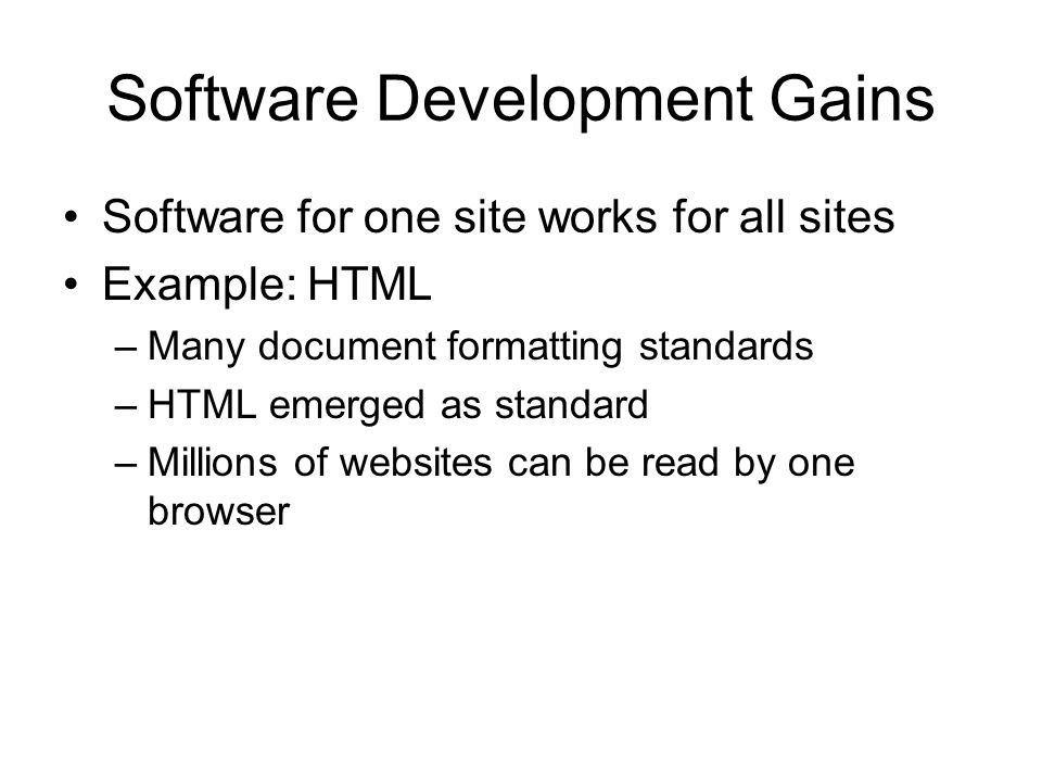 Software Development Gains Software for one site works for all sites Example: HTML –Many document formatting standards –HTML emerged as standard –Mill