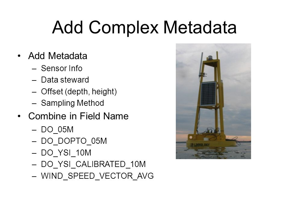 Add Complex Metadata Add Metadata –Sensor Info –Data steward –Offset (depth, height) –Sampling Method Combine in Field Name –DO_05M –DO_DOPTO_05M –DO_YSI_10M –DO_YSI_CALIBRATED_10M –WIND_SPEED_VECTOR_AVG